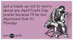No, I'm not but there won't be any April Fool's Day pranks.